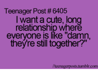 "Memes, 🤖, and Teenagers: Teenager Post 6405  I want a cute, long  relationship where  everyone is like ""damn,  theyre still together?""  llteenagerposts tumblr.com"
