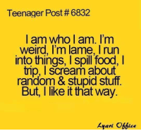 Funny, Scream, and Random: Teenager Post#6832  am Who am. I'm  Weird, I'm lame, run  into things, I spill food, l  trip, I scream about  random & stupid stuff  But, like it that way.  kyari Ace