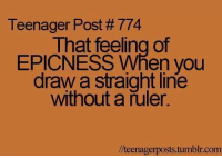YEAH....  ;-)  #ABHI: Teenager Post #774  That feeling of  EPICNESS When you  draw a straight line  without a ruler.  //teenager posts tumblr com YEAH....  ;-)  #ABHI