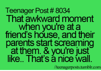Funny, Scream, and Awkward: Teenager Post 8034  That awkward moment  when you're at a  mend's house, and their  parents start screaming  at them. & you're just  like.. That's nice wall.  lteenagerposts.tum  tumblr.com.