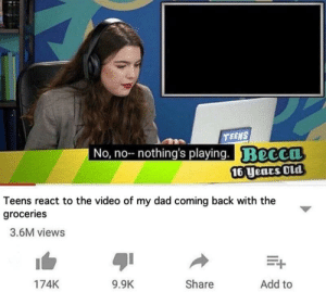 The amount of dad jokes my friends have made: TEENS  No, no--n  othing's playing. Beccn  16Uears Old  Teens react to the video of my dad coming back with the  groceries  3.6M views  174K  9.9K  Share  Add to The amount of dad jokes my friends have made