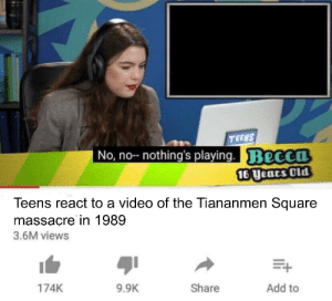 It's that time of the year again: TEENS  No, no- nothing's playing.Becca  16 Uears Old  Teens react to a video of the Tiananmen Square  massacre in 1989  3.6M views  Add to  174K  9.9K  Share It's that time of the year again