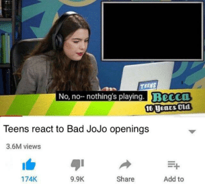 Bad JoJo ops don't exist: TEENS  No, no-- nothing's playing. Becca  16 years Old  Teens react to Bad JoJo openings  3.6M views  Share  Add to  174K  9.9K Bad JoJo ops don't exist