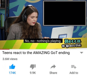 Nothing to see here: TEENS  No, no- nothing's playing. Becca  16 years Old  Teens react to the AMAZING GOT ending  3.6M views  Share  Add to  174K  9.9K Nothing to see here