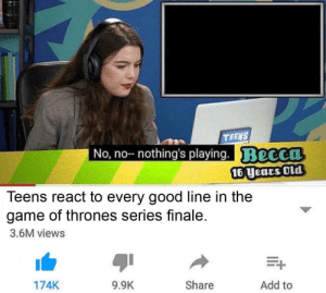 They kinda forgot how to write a show.: TEENS  No, no-- nothing's playing. Becca  16 years Old  Teens react to every good line in the  game of thrones series finale.  3.6M views  Add to  Share  9.9K  174K They kinda forgot how to write a show.