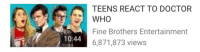 """<p><a href=""""http://gremlint.tumblr.com/post/132692623684/ive-seen-enough-teens-reacting-to-doctor-who-to"""" class=""""tumblr_blog"""" target=""""_blank"""">gremlint</a>:</p><blockquote><p>I've seen enough teens reacting to doctor who to last me ten lifetimes but thanks</p></blockquote>: TEENS REACT TO DOCTOR  WHO  Fine Brothers Entertainment  6,871,873 views  10:44 <p><a href=""""http://gremlint.tumblr.com/post/132692623684/ive-seen-enough-teens-reacting-to-doctor-who-to"""" class=""""tumblr_blog"""" target=""""_blank"""">gremlint</a>:</p><blockquote><p>I've seen enough teens reacting to doctor who to last me ten lifetimes but thanks</p></blockquote>"""