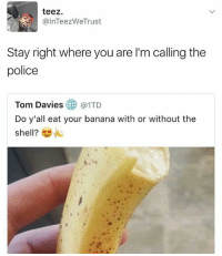 Memes, Police, and Banana: teez.  @InTeez WeTrust  Stay right where you are l'm calling the  police  Tom Davies  @ITD  Do y'all eat your banana with or without the  shell? These are the type of people who need to be beheaded