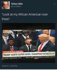 "Blackpeopletwitter, Friends, and News: Teflon Rills  @LordRilla  ""Look at my African American over  there""  IT WAS MUCH BETTER  Whito HousO  2:17 PM ET HE MADE THAT  BREAKING NEWS  TRUMP HOSTS SUPER BOWL CHAMPION PATRIOTS AT  METHANE EMISSIONS RULE MOVE WILL. RECONSIDER OBAMA ERA RE  4/19/17, 3:28 PM <p>I&rsquo;m not racist. I have plenty of black friends. There&rsquo;s one (via /r/BlackPeopleTwitter)</p>"