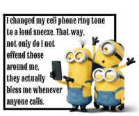 Not Offended: Tehanged my cell phone fing tone  to a loud sneeze. That Way,  not only do I not  offend those  CON  A  around me,  they actually  bless me whenever  anyone calls.