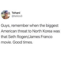 James Franco, North Korea, and Seth Rogen: Tehani  @telizs3  Guys, remember when the biggest  American threat to North Korea was  that Seth Rogen/James Franco  movie. Good times.