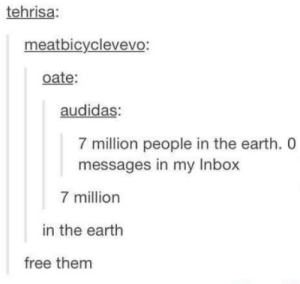 f r e e t h e m: tehrisa:  meatbicyclevevo:  oate:  audidas  7 million people in the earth. 0  messages in my Inbox  7 million  in the earth  free them f r e e t h e m