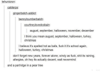 Being Alone, Christmas, and Halloween: tehunicron:  catderps:  gingerbatch-addict:  bennytcumberbatch  courtneylovedcobain:  august, september, halloween, november, december  l think you mean august, september, halloween, turkey,  christmas  I believe it's spelled hot as balls, fuck it it's school again,  halloween, turkey, christmas  don't forget new years, forever alone, windy as fuck, shit its raining,  allergies, oh hey its actually decent, wait nevermind  and a partridge in a pear tree https://t.co/3YHKRFqnYv
