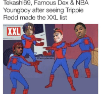 Y'all quick with it 😂🤦‍♂️ https://t.co/HRwdCtC5cv: Tekashi69, Famous Dex & NBA  Youngboy after seeing Trippie  Redd made the XXL list  XXL  @hennydemiks Y'all quick with it 😂🤦‍♂️ https://t.co/HRwdCtC5cv