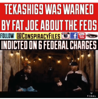 Facebook, Illuminati, and Memes: TEKASHIGS WAS WARNED  BY FAT JDE ABOUT THE FEOS  FOLLOW @CONSPIRACYFILEsteE3塁セ,  INDICTED ON 6FEDERAL CHARGES  TIDAL Double tap and tag a friend! CHECK US OUT ON FACEBOOK! (Link in bio) SUBSCRIBE ON YOUTUBE! @conspiracyfiles YouTube Credits: @tidal @6ix9ine @fatjoe @6ix9ine took a big L (Comment your thoughts below) ConspiracyFiles ConspiracyFiles2 Tekashi69 6ix9ine FatJoe Feds MartialLaw WokeAF QuestionEverything MainstreamMedia CNNFakeNews CorruptGovernment FreeMasons MkUltra WakeUpSheeple Sheeple CorporationSlayer Illuninati Rothschild UncleSam UncleScam Illuminati Killuminati Bilderberg NewWorldOrder ConspiracyJokes Conspiracy ConspiracyTheory ConspiracyFact ConspiracyTheories ConspiracyFiles Follow back up page! @conspiracyfiles2 Follow @uniformedthugs Follow @celebrityfactual Follow @historypicture.s Follow @simpsonsprediction.s Follow @terrorclipz Follow @unexplainedvids Follow @th3six Follow @funnyhoodvid.z