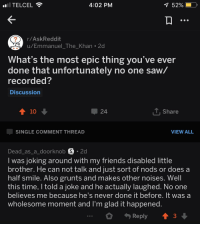 Friends, Saw, and Smile: TELCEL  4:02 PM  52% (  r/AskReddit  u/Emmanuel The Khan 2d  2  What's the most epic thing you've ever  done that unfortunately no one saw/  recorded?  Discussion  10  24  T. Share  SINGLE COMMENT THREAD  VIEW ALL  Dead_as_a_doorknob S 2d  I was joking around with my friends disabled little  brother. He can not talk and just sort of nods or does a  half smile. Also grunts and makes other noises. Well  this time, I told a joke and he actually laughed. No one  believes me because ne's never done it before. it was a  wholesome moment and l'm glad it happened  Reply  3 Just simply wholesome and awesome