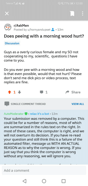 Boys help me out I've tried to post this in three subs why is no one accepting my question: Telenor 4l  77% 12:00  r/AskMen  Posted by u/hornyandupset  13m  Does peeing with a morning wood hurt?  Discussion  Guys as a overly curious female and my SO not  cooperating to my, scientific, questions I have  come to you.  Do you ever pee with a morning wood and how  is that even possible, would that not hurt? Please  don't send me dick pics or video process, text  replies are fine.  t 1  Share  VIEW ALL  SINGLE COMMENT THREAD  relax it's a bot  AutoModerator  13m  Your submission was removed by a computer. This  could be for a number of reasons, most of which  are summarized in the rules text on the right. In  most of these cases, the computer is right, and we  will not overturn its decision. If you have re-read  your question and still think this is a failure of the  automated filter, message us WITH AN ACTUAL  REASON as to why the computer is wrong. If you  just say that you think the computer is wrong  without any reasoning, we will ignore you.  Add a comment Boys help me out I've tried to post this in three subs why is no one accepting my question