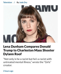 """Donald Trump, Girls, and Tumblr: Television  By Jude Dry  MU  Lena Dunham Compares Donald  Trump to Charleston Mass Shooter  Dylann Roof  """"Not only is he a racist but he's a racist with  untreated mental illness,"""" wrote the """"Girls""""  creator.  2 hours ago <p><a href=""""http://markhamillz.tumblr.com/post/165804512691/unrepentant-child-molester-compares-idiotic-angry"""" class=""""tumblr_blog"""">markhamillz</a>:</p>  <blockquote><p>Unrepentant child molester compares idiotic angry cheeto to a mass murderer, details at eleven.</p></blockquote>"""