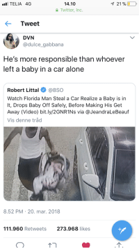 Being Alone, Blackpeopletwitter, and Florida Man: TELIA 4G  14.10  Twitter, Inc.  21 %  Tweet  DVN  @dulce gabbana  He's more responsible than whoever  left a baby in a car  alone  Robert Littal@BSo  Watch Florida Man Steal a Car Realize a Baby is in  It, Drops Baby Off Safely, Before Making His Get  Away (Video) bit.ly/2GNR1Ns via @JeandraLeBeauf  Vis denne tråd  8.52 PM  20. mar. 2018  111.960 Retweets  273.968 likes <p>Robber of the year right here (via /r/BlackPeopleTwitter)</p>