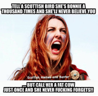 😈😂  AP: TELL A SCOTTISH BIRD SHE'S BONNIE A  THOUSAND TIMES AND SHELLNEVERBELIEVE YOU  Scottish Memes and Ban  BUTCALL HER A FAT COWI  JUSTONCE AND SHE NEVER FUCKING FORGETS!! 😈😂  AP