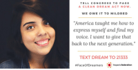 """America, Memes, and Express: TELL CONGRESS TO PASS  A CLEAN DREAM ACT NOW.  WE OWE IT TO MILDRED  """"America taught me how to  express myself and find my  voice. I want to give that  back to the next generation.""""  TEXT DREAM TO 21333  #FaceOfD reamers  ..: hispanicfederation Congress must act NOW to pass a #CleanDreamAct. Txt DREAM to 21333 & tell Congress you've seen the #FaceOfDreamers.  https://t.co/WKBONY0N07 https://t.co/2R6OvPjGEn"""