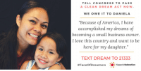 "The average Dreamer came to the U.S. at just 6 years old & is now 26.  They are students, first responders, teachers, vets, nurses & more.  America is their home. Text DREAM to 21333 & tell Congress to pass the #DreamActNow! https://t.co/43KbJetXHZ https://t.co/vIDnAIjCfq: TELL CONGRESS TO PASS  A CLEAN DREAM ACT NOW.  WE OWE IT TO DANIELA  ""Because of America, I have  accomplished my dreams of  becoming a small business owner.  I love this country and want to be  here for my daughter.""  TEXT DREAM TO 21333  #FaceOfDreamers : :hispanicfederation The average Dreamer came to the U.S. at just 6 years old & is now 26.  They are students, first responders, teachers, vets, nurses & more.  America is their home. Text DREAM to 21333 & tell Congress to pass the #DreamActNow! https://t.co/43KbJetXHZ https://t.co/vIDnAIjCfq"