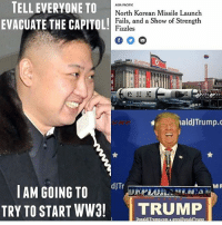 America, Funny, and Instagram: TELL EVERYONE TO  ASIA PACIFIC  North Korean Missile Launch  EVACUATE THE CAPITOL!  Fails, and a Show of Strength  Fizzles  naldJTrump.c  a MR  dJTr  I AM GOING TO  TRY TO START WW3!  TRUMP  Donald ITrump.com  realDonaldTrum SAD! 🔴www.TooSavageForDemocrats.com🔴 JOINT INSTAGRAM: @rightwingsavages Partners: 🇺🇸👍: @The_Typical_Liberal 🇺🇸💪@theunapologeticpatriot 🇺🇸 @DylansDailyShow 🇺🇸 @keepamerica.usa 🇺🇸@Raised_Right_ 🇺🇸@conservative.female 😈 @too_savage_for_liberals 🇺🇸 @Conservative.American DonaldTrump Trump 2A MakeAmericaGreatAgain Conservative Republican Liberal Democrat Ccw247 MAGA Politics LiberalLogic Savage TooSavageForDemocrats Instagram Merica America PresidentTrump Funny True SecondAmendment