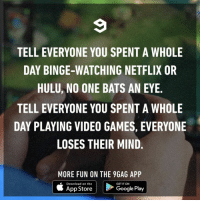 9gag, Google, and Hulu: TELL EVERYONE YOU SPENT A WHOLE  DAY BINGE-WATCHING NETFLIX OR  HULU, NO ONE BATS AN EYE  TELL EVERYONE YOU SPENT A WHOLE  DAY PLAYING VIDEO GAMES, EVERYONE  LOSES THEIR MIND.  MORE FUN ON THE 9GAG APP  Download on the  App Store  GET IT ON  Google Play Yea, like I actually have someone to tell that to⠀ gaming netflix hulu bingewatching 9gag