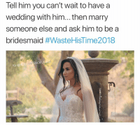 The Dress, Dress, and Girl Memes: Tell him you can't wait to havea  wedding with him... then marry  someone else and ask him to be a  bridesmaid #WasteHisTime2018  KS  IG @HOEGIVESNOFUO You gotta wear the dress tho