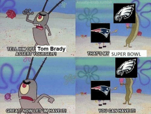 Super Bowl, Tom Brady, and Bowl: TELL HIMO Tom Brady  ASSERT YOURSELF  THATSMY SUPER BOWL  GREAT NOW LET IMHAVEIT  YOU CAN HAVEIT Say, thanks!