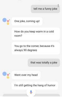Google Assistant telling me dad jokes: tell me a funny joke  One joke, coming up!  How do you keep warm in a cold  room?  You go to the corner, because it's  always 90 degrees  that Was totally a joke  Went over my head  I'm still getting the hang of humor Google Assistant telling me dad jokes