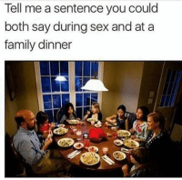 Andddd..... Go!: Tell me a sentence you could  both say during sex and at a  family dinner Andddd..... Go!