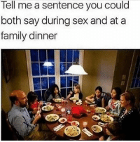 Go for it 😂😂: Tell me a sentence you could  both say during sex and at a  family dinner Go for it 😂😂