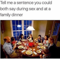 family dinner: Tell me a sentence you could  both say during sex and at a  family dinner