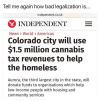 America, Bad, and Community: Tell me again how bad legalization is...  independent.co.uk  INDEPENDENT  E  News World Americas  Colorado city will use  $1.5 million cannabis  tax revenues to help  the homeless  Aurora, the third largest city in the state, will  donate funds to organisations which help  low-income people with housing and  community services 🤔🤔🤔