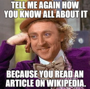 Memes, Wikipedia, and How: TELL ME AGAIN HOW  YOU KNOW ALL ABOUT IT  BECAUSE YOU READ AN  ARTICLE ON WIKIPEDIA 33 Memes for People Who Can't Stand Know-It-Alls