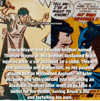Batfact 🦇 @memesofheroes: TELL ME.  ALL RIGHT!  1  HAVE TO sHIELD  HM THAT MARDERINS  RIGHT TO MADMAN  15  IGI BATMAN MULTIVERSE  Bruce Wayne had an older brother name  Thomas Wayne Jr. His brother sustained rain  injuries after a car accidentas a child.ThisMelt  him unstable and dangerous, so his parents  laced him in Willowood Asylu  ater  escaped and was coerced into becoming an  assassin Thomas later wentortotake a  bullet forhis bother saving Bruce Slife  and forfeiting his own. Batfact 🦇 @memesofheroes