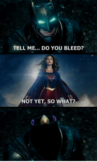 You, What, and Tell Me: TELL ME... DO YOU BLEED?  NOT YET, so WHAT?