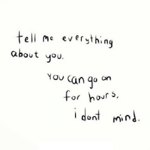 You, For, and Tell Me: tell me eversthing  about you  on  for hour s  i dent mnd