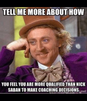 SEC's best college football memes: TELL ME MORE ABOUT HOW  YOU FEEL YOU ARE MORE QUALIFIED THAN NICK  SABAN TO MAKE COACHING DECISIONSnet SEC's best college football memes