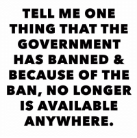 Memes, Game, and Government: TELL ME ONE  THING THAT THE  GOVERNMENT  HAS BANNED &  BECAUSE OF THE  BAN, NO LONGER  IS AVAILABLE  ANYWHERE. Let's play a game