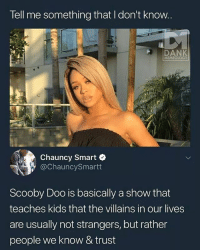 tell me something i don t know: Tell me something that I don't know  DANK  MEMEOLOGY  Chauncy Smart  @ChauncySmartt  Scooby Doo is basically a show that  teaches kids that the villains in our lives  are usually not strangers, but rather  people we know & trust