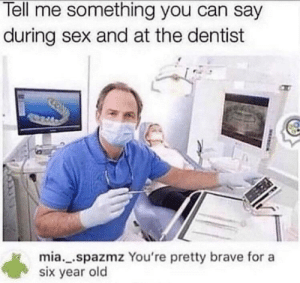 srsfunny:  Open wide please: Tell me something you can say  during sex and at the dentist  mia..spazmz You're pretty brave for a  six year old srsfunny:  Open wide please