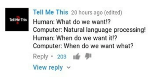 Computer, Human, and Language: Tell Me This 20 hours ago (edited)  Human: What do we want!?  Computer: Natural language processing!  Human: When do we want it!?  Computer: When do we want what?  Tell Me This  Reply 203  View reply v When do we want what?