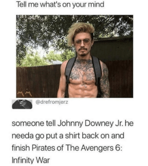 Dude, Memes, and Avengers: Tell me what's on your mind  @drefromjerz  someone tell Johnny Downey Jr. he  needa go put a shirt back on and  finish Pirates of The Avengers 6  Infinity War It's time dude via /r/memes https://ift.tt/2P2k6Mp
