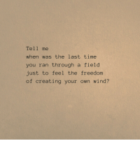 creating your own: Tell me  when was the last time  you ran through a field  just to feel the freedom  of creating your own wind?