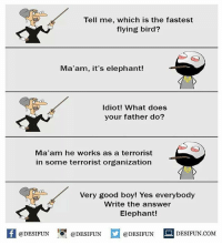 Be Like, Meme, and Memes: Tell me, which is the fastest  flying bird?  Ma'am, it's elephant!  Idiot! What does  your father do?  Ma'am he works as a terrorist  in some terrorist organization  Very good boy! Yes everybody  Write the answer  Elephant!  @DESIFUN ig @DESIFUN  @DESIFUN  DESIFUN.COMM Twitter: BLB247 Snapchat : BELIKEBRO.COM belikebro sarcasm meme Follow @be.like.bro