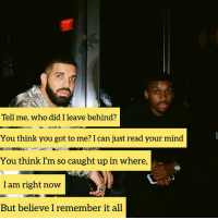 Drake, Friends, and Memes: Tell me, who did I leave behind?  You think you got to me? I can just read your mind  You think I'm so caught up in where,  I am right now  But believe I remember it all drake Bars from clubparadise Follow @bars for more ➡️ DM 5 FRIENDS