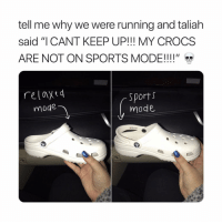 "Crocs, Sports, and Girl Memes: tell me why we were running and taliah  said ""I CANT KEEP UP!!! MY CROCS  ARE NOT ON SPORTS MODE!! !!""  relaxed  mode  Sports  mode"