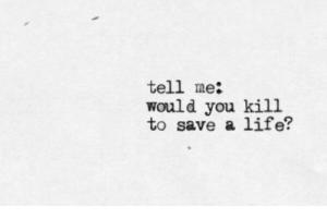 Life, You, and Tell Me: tell me:  would you kill  to save a life?