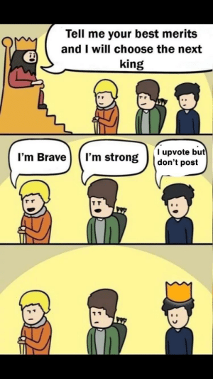 Me_irl by im-a-retard MORE MEMES: Tell me your best merits  and I will choose the next  king  T upvote but  don't post  I'm Brave  I'm strong Me_irl by im-a-retard MORE MEMES